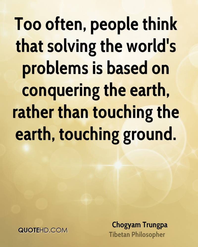 Too often, people think that solving the world's problems is based on conquering the earth, rather than touching the earth, touching ground.