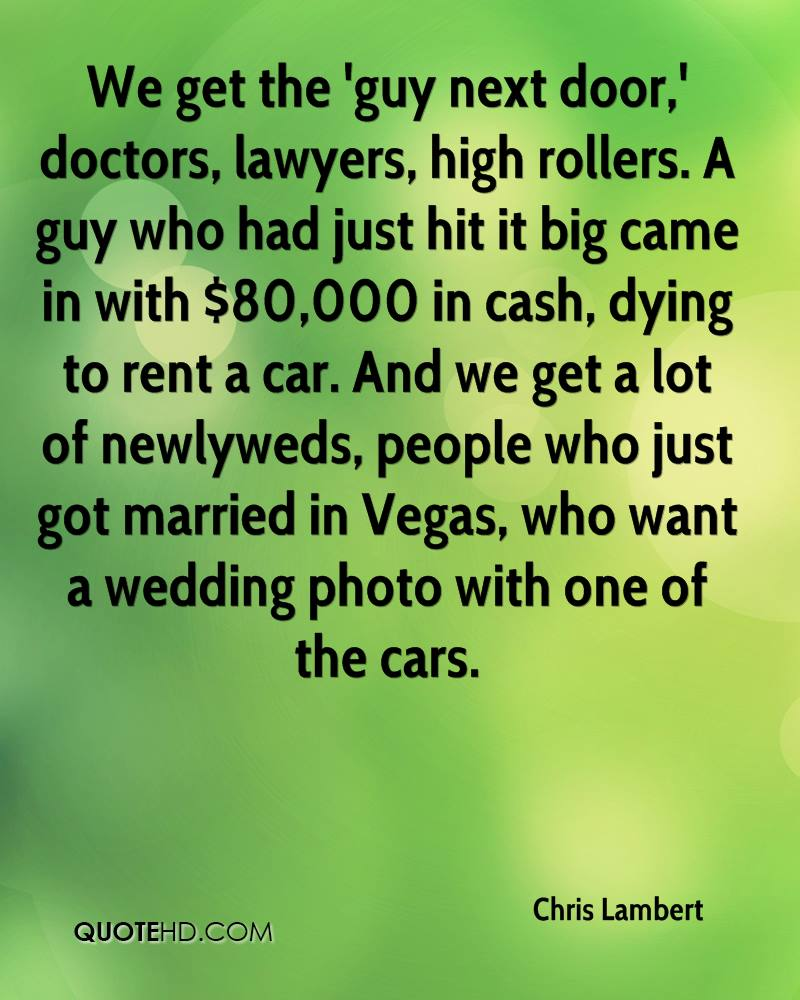 We get the 'guy next door,' doctors, lawyers, high rollers. A guy who had just hit it big came in with $80,000 in cash, dying to rent a car. And we get a lot of newlyweds, people who just got married in Vegas, who want a wedding photo with one of the cars.
