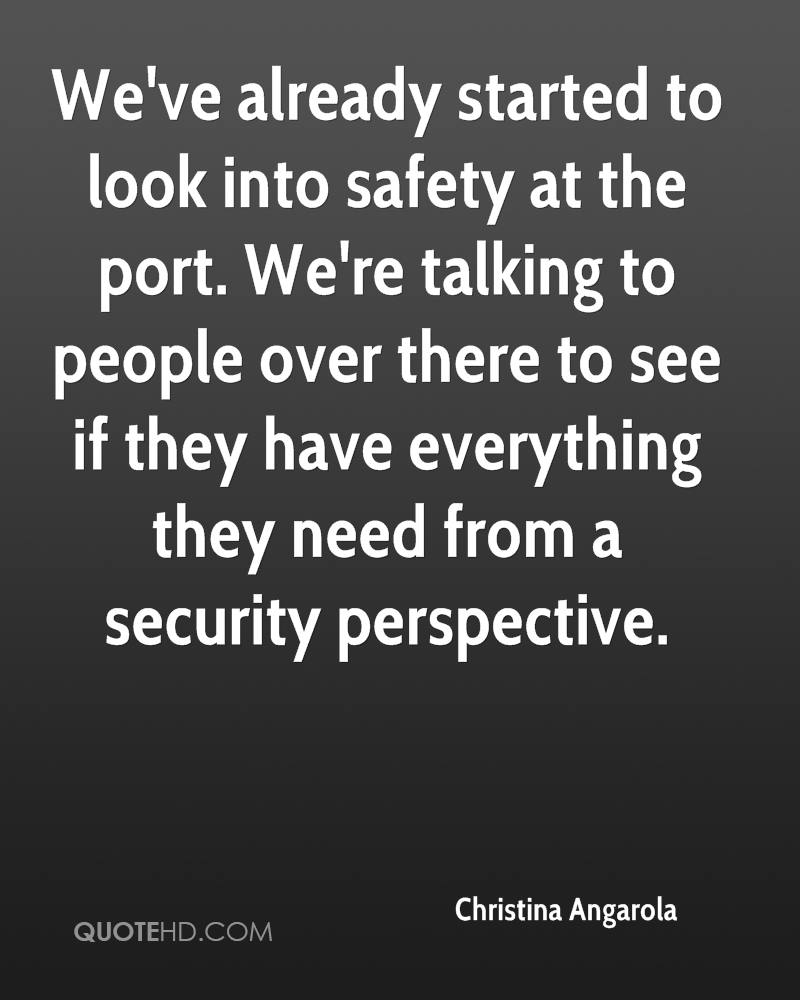 We've already started to look into safety at the port. We're talking to people over there to see if they have everything they need from a security perspective.