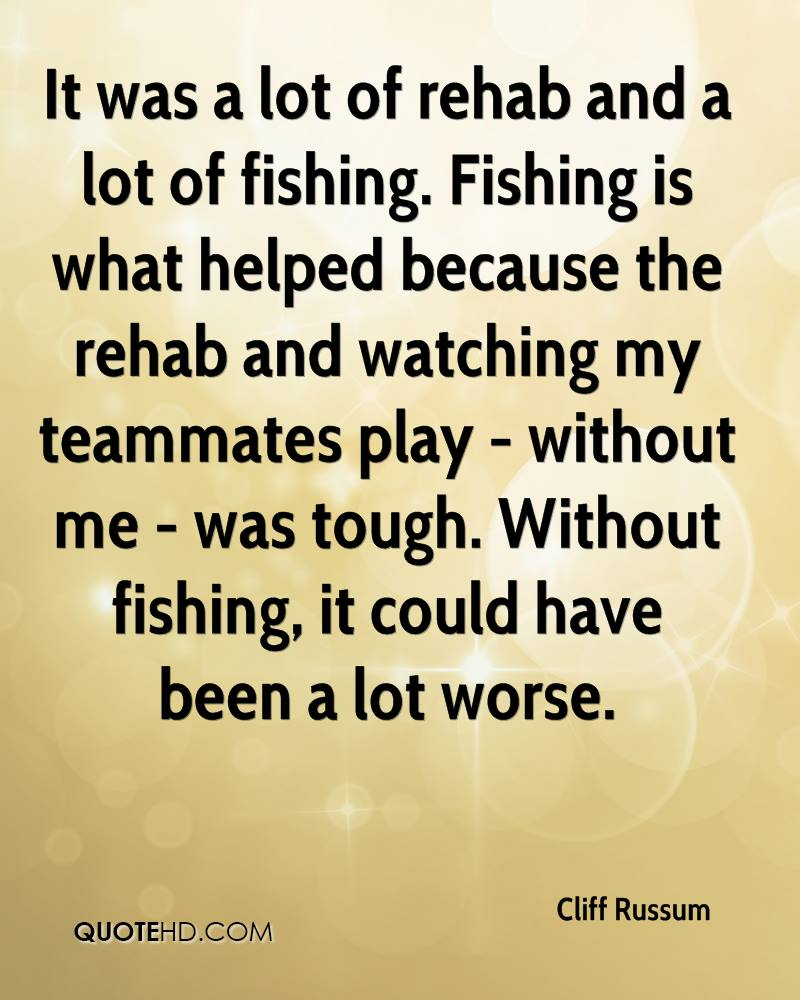 It was a lot of rehab and a lot of fishing. Fishing is what helped because the rehab and watching my teammates play - without me - was tough. Without fishing, it could have been a lot worse.