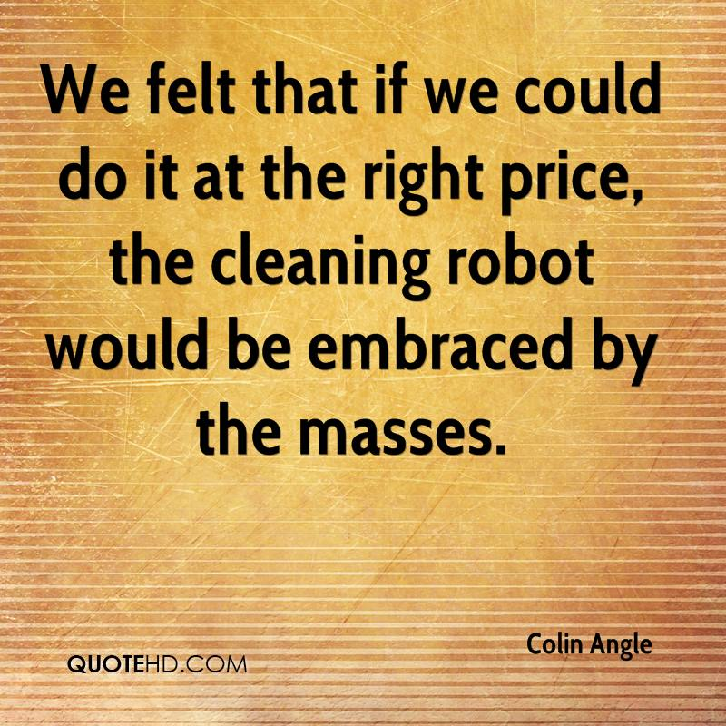 We felt that if we could do it at the right price, the cleaning robot would be embraced by the masses.
