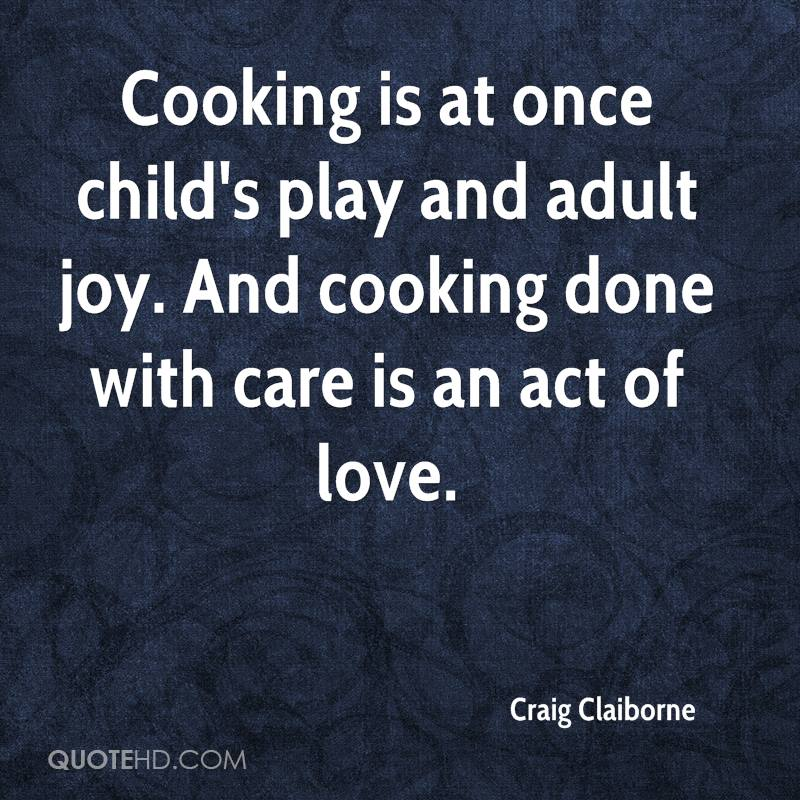 Cooking is at once child's play and adult joy. And cooking done with care is an act of love.