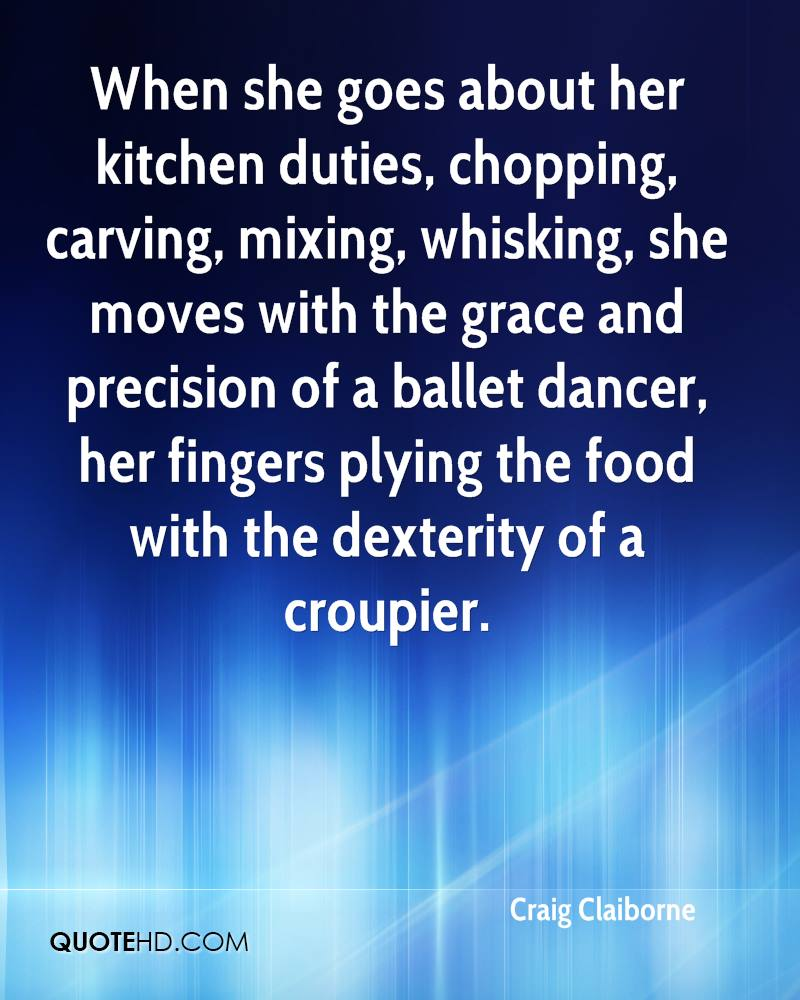 When she goes about her kitchen duties, chopping, carving, mixing, whisking, she moves with the grace and precision of a ballet dancer, her fingers plying the food with the dexterity of a croupier.