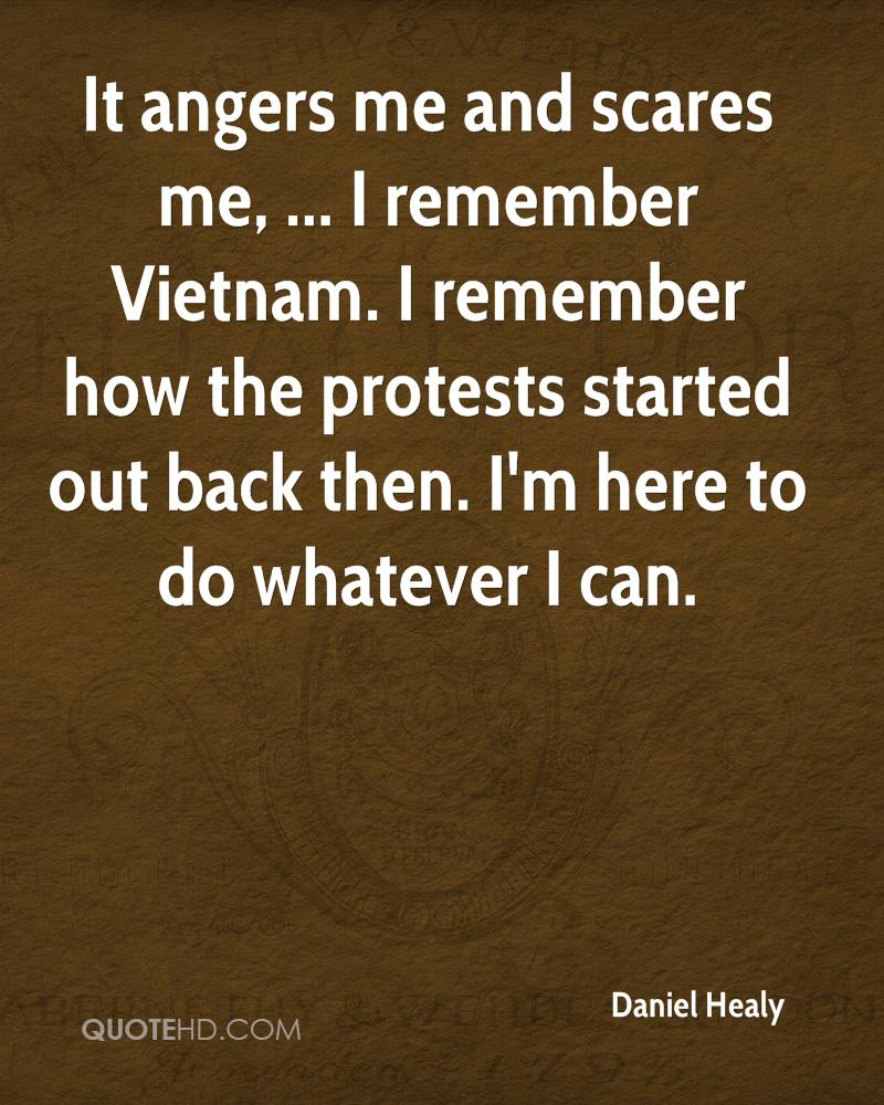 It angers me and scares me, ... I remember Vietnam. I remember how the protests started out back then. I'm here to do whatever I can.