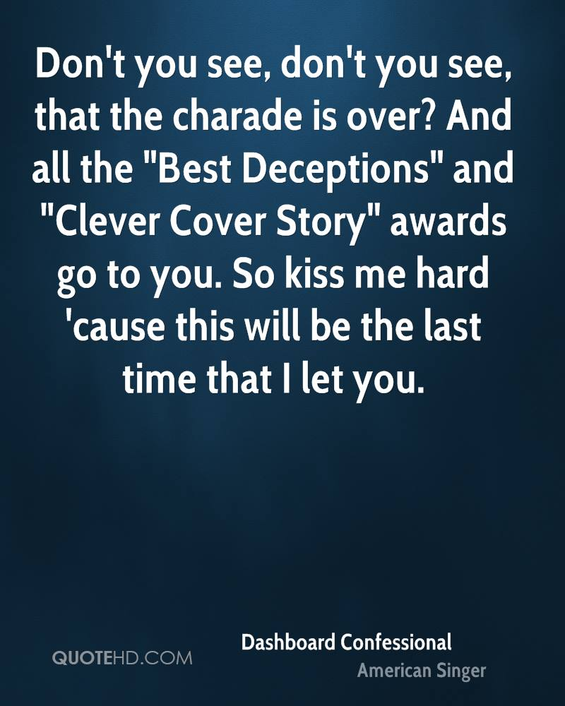 """Don't you see, don't you see, that the charade is over? And all the """"Best Deceptions"""" and """"Clever Cover Story"""" awards go to you. So kiss me hard 'cause this will be the last time that I let you."""
