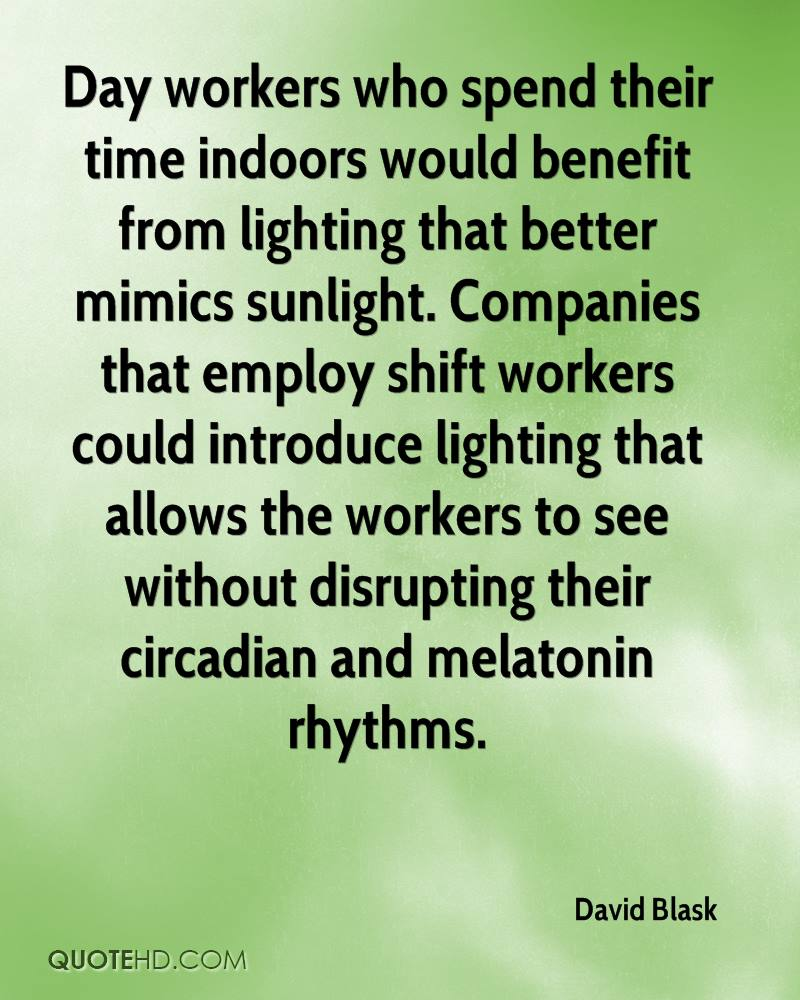 Day workers who spend their time indoors would benefit from lighting that better mimics sunlight. Companies that employ shift workers could introduce lighting that allows the workers to see without disrupting their circadian and melatonin rhythms.