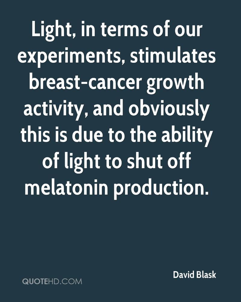 Light, in terms of our experiments, stimulates breast-cancer growth activity, and obviously this is due to the ability of light to shut off melatonin production.