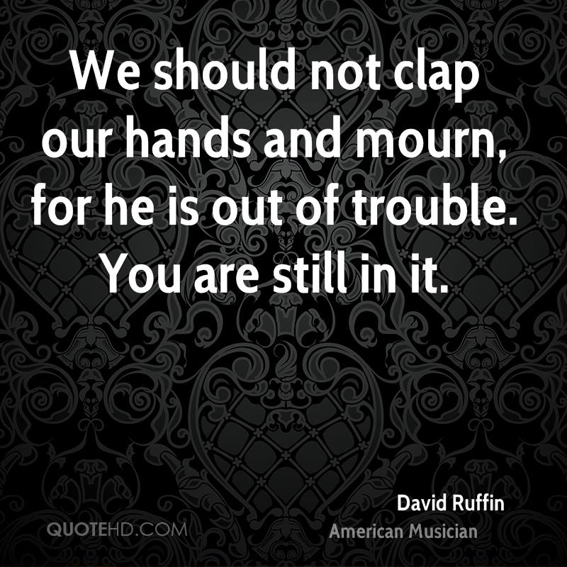 We should not clap our hands and mourn, for he is out of trouble. You are still in it.