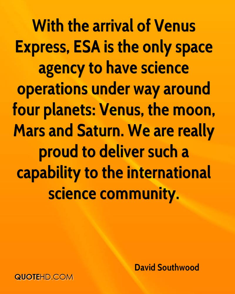 With the arrival of Venus Express, ESA is the only space agency to have science operations under way around four planets: Venus, the moon, Mars and Saturn. We are really proud to deliver such a capability to the international science community.