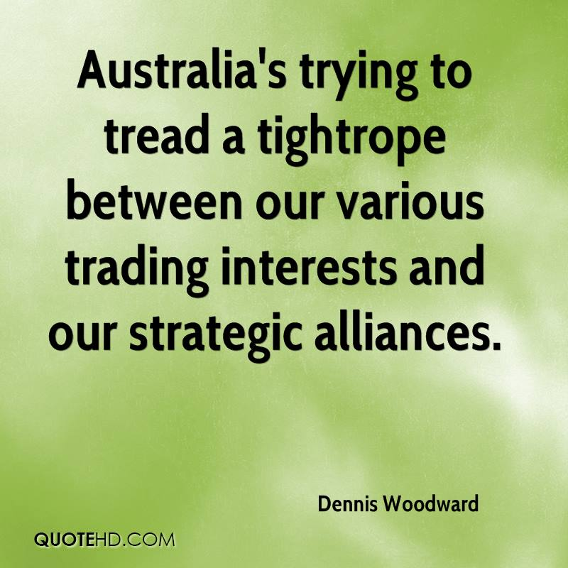 Australia's trying to tread a tightrope between our various trading interests and our strategic alliances.