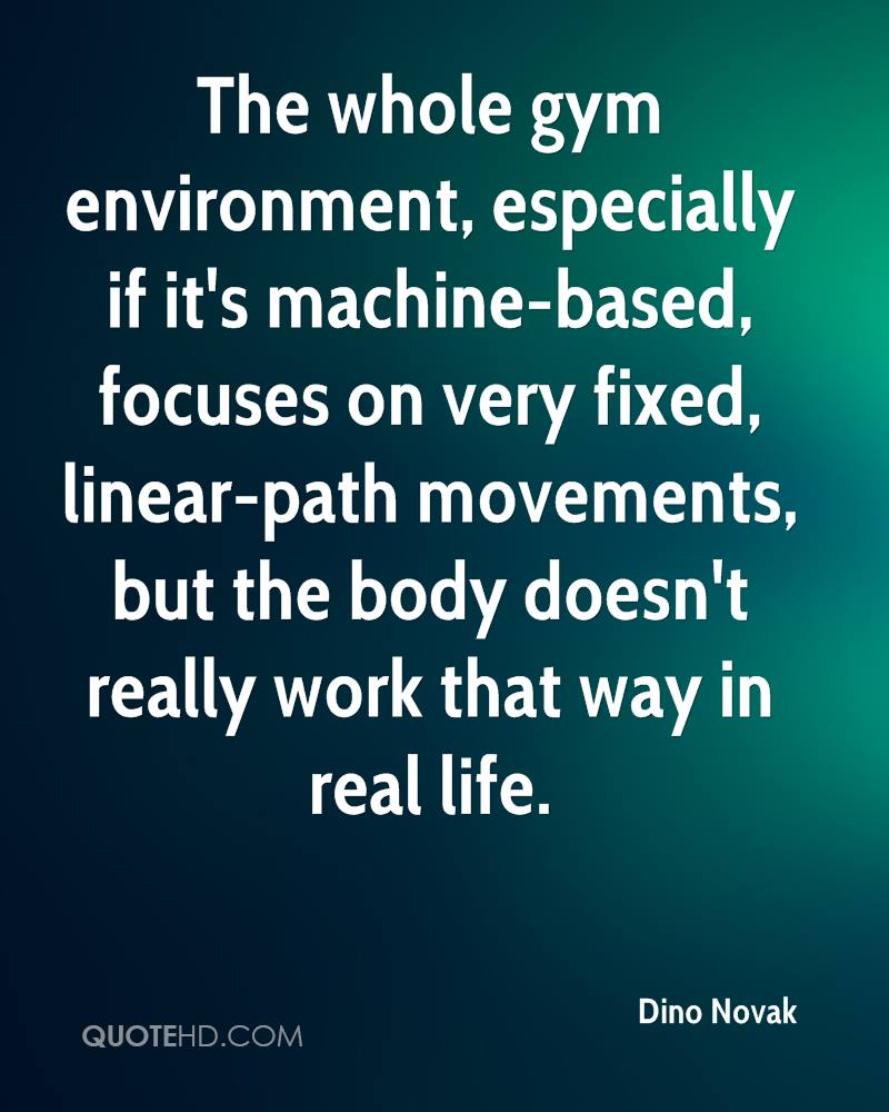The whole gym environment, especially if it's machine-based, focuses on very fixed, linear-path movements, but the body doesn't really work that way in real life.
