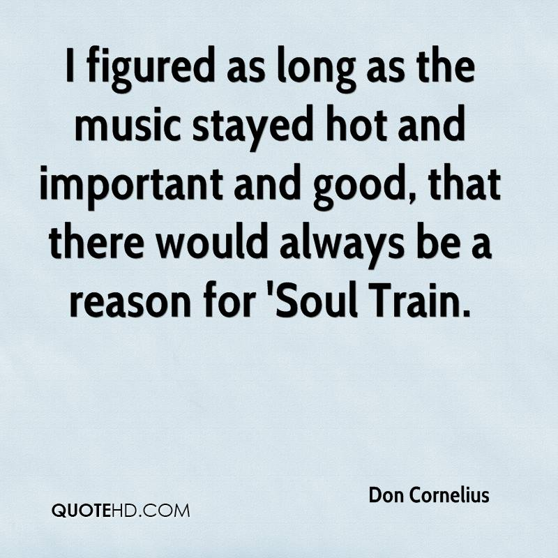 I figured as long as the music stayed hot and important and good, that there would always be a reason for 'Soul Train.