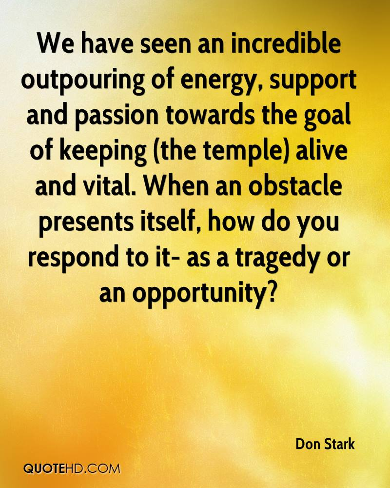We have seen an incredible outpouring of energy, support and passion towards the goal of keeping (the temple) alive and vital. When an obstacle presents itself, how do you respond to it- as a tragedy or an opportunity?
