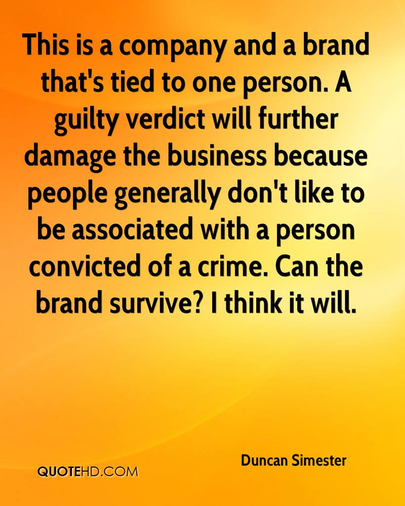 This is a company and a brand that's tied to one person. A guilty verdict will further damage the business because people generally don't like to be associated with a person convicted of a crime. Can the brand survive? I think it will.