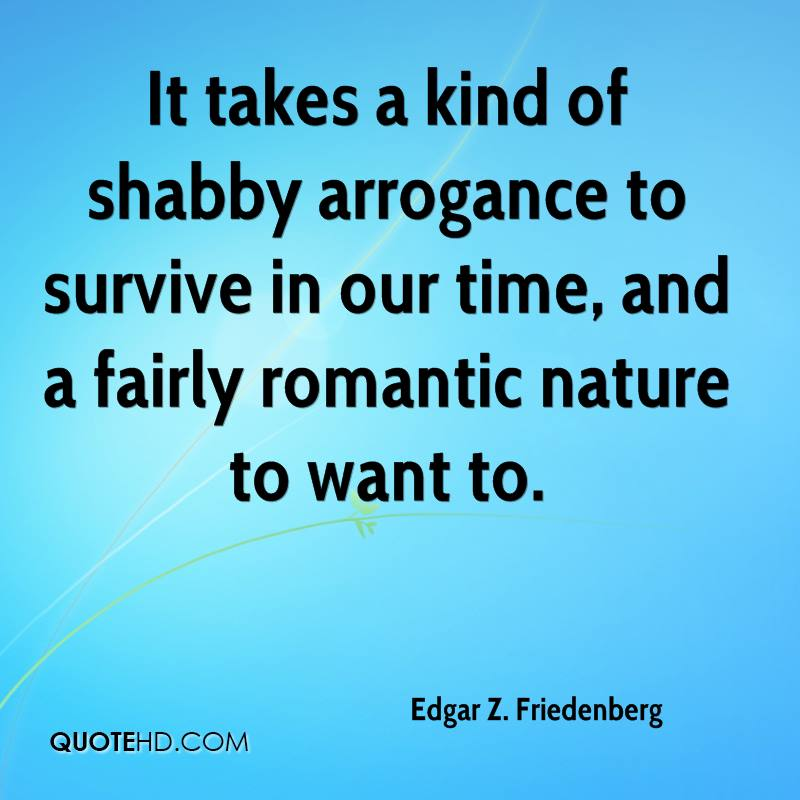 It takes a kind of shabby arrogance to survive in our time, and a fairly romantic nature to want to.