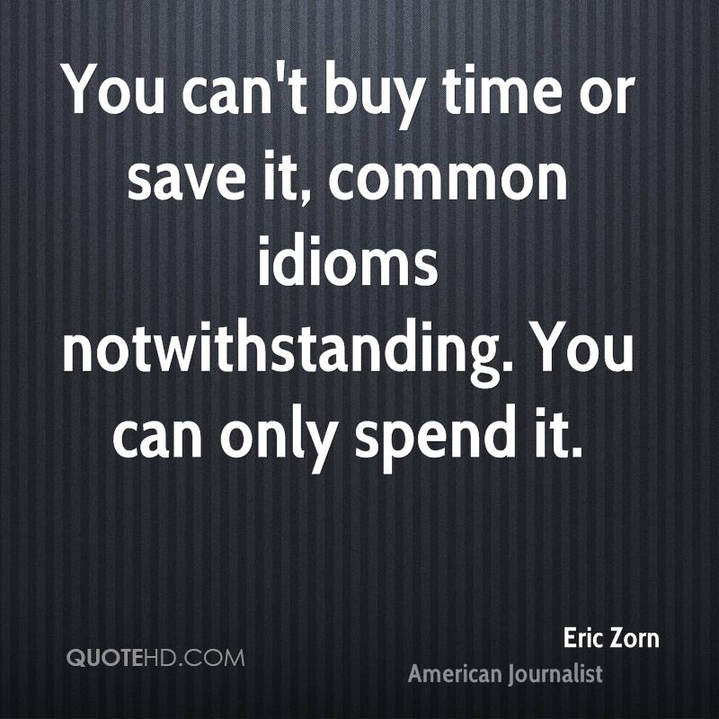 You can't buy time or save it, common idioms notwithstanding. You can only spend it.