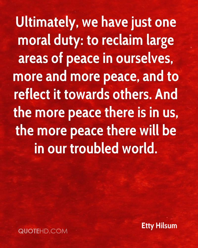 Ultimately, we have just one moral duty: to reclaim large areas of peace in ourselves, more and more peace, and to reflect it towards others. And the more peace there is in us, the more peace there will be in our troubled world.