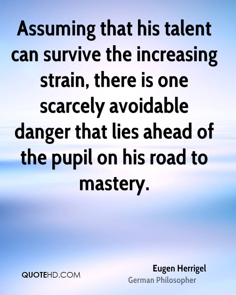 Assuming that his talent can survive the increasing strain, there is one scarcely avoidable danger that lies ahead of the pupil on his road to mastery.