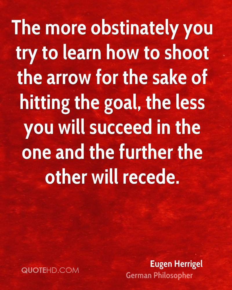 The more obstinately you try to learn how to shoot the arrow for the sake of hitting the goal, the less you will succeed in the one and the further the other will recede.