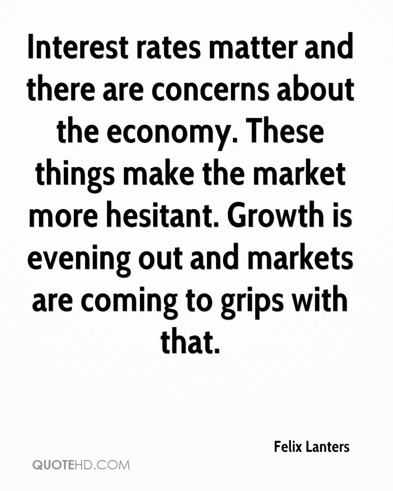 Interest rates matter and there are concerns about the economy. These things make the market more hesitant. Growth is evening out and markets are coming to grips with that.