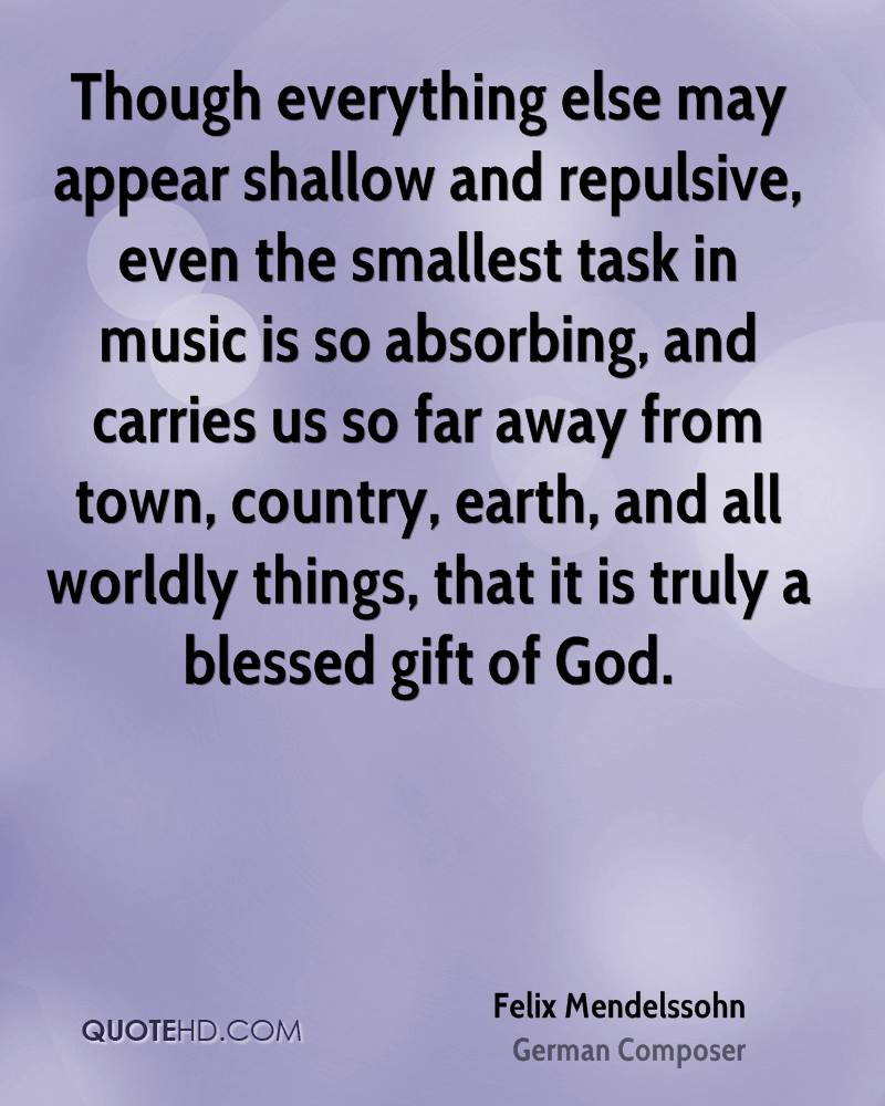 Though everything else may appear shallow and repulsive, even the smallest task in music is so absorbing, and carries us so far away from town, country, earth, and all worldly things, that it is truly a blessed gift of God.