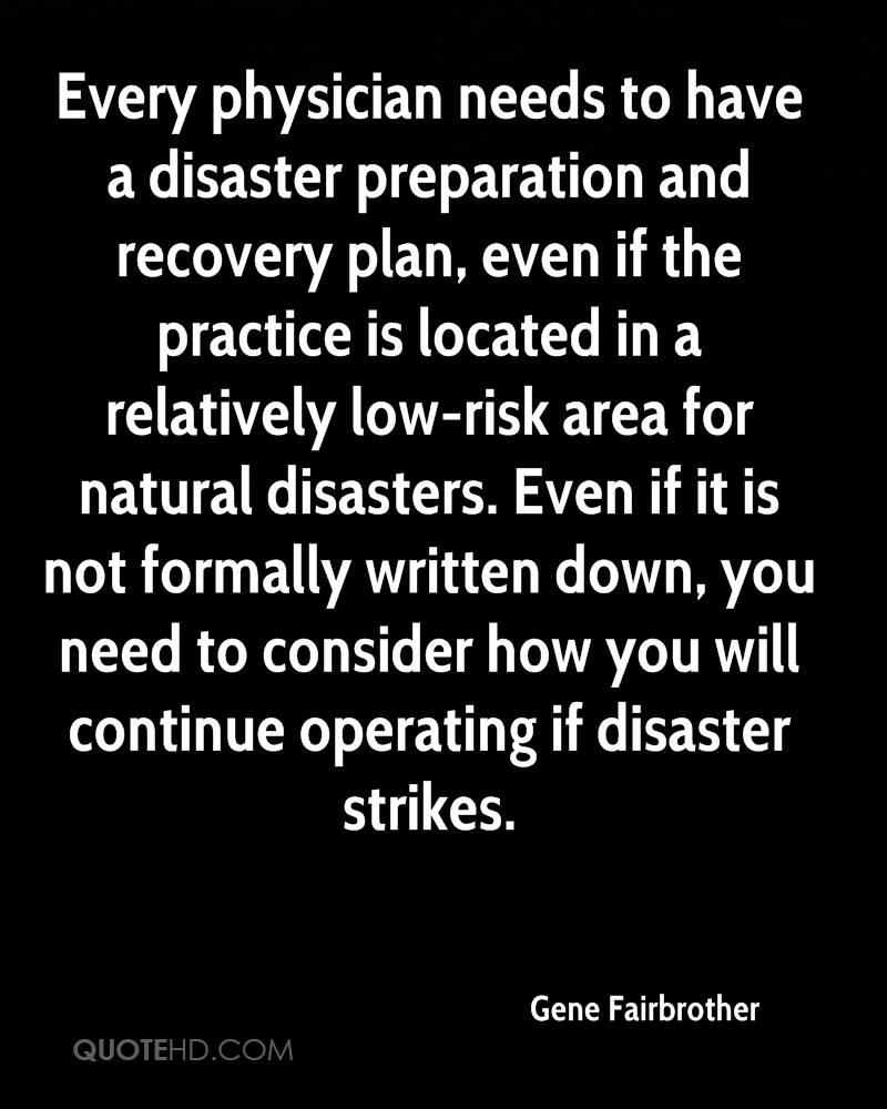 Every physician needs to have a disaster preparation and recovery plan, even if the practice is located in a relatively low-risk area for natural disasters. Even if it is not formally written down, you need to consider how you will continue operating if disaster strikes.