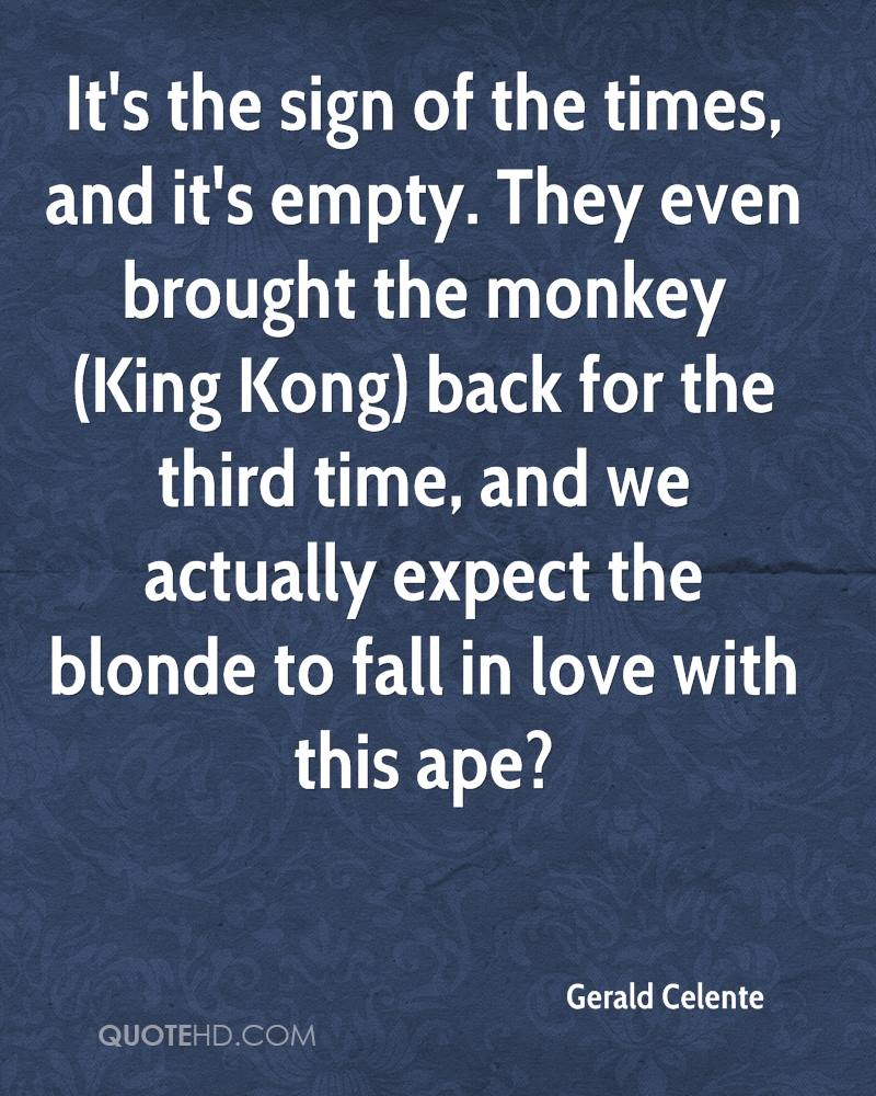 It's the sign of the times, and it's empty. They even brought the monkey (King Kong) back for the third time, and we actually expect the blonde to fall in love with this ape?