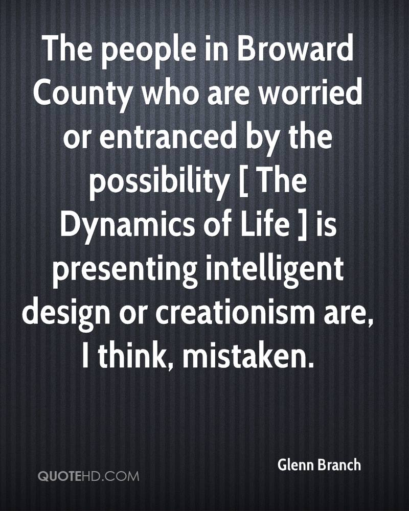 The people in Broward County who are worried or entranced by the possibility [ The Dynamics of Life ] is presenting intelligent design or creationism are, I think, mistaken.