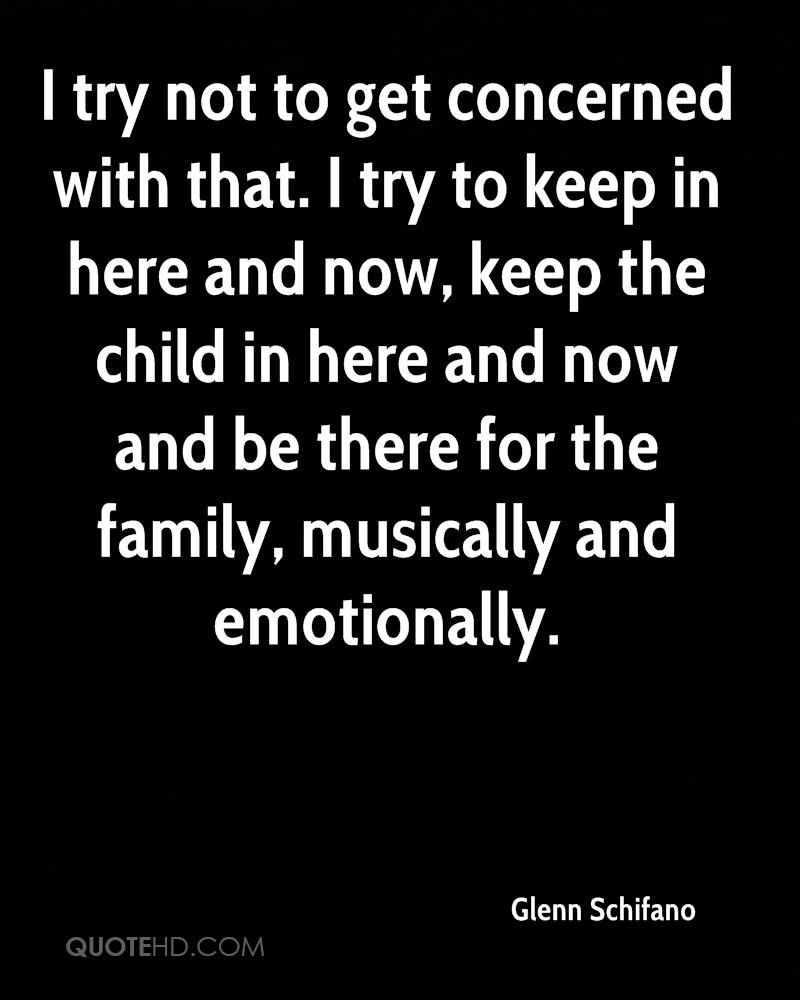 I try not to get concerned with that. I try to keep in here and now, keep the child in here and now and be there for the family, musically and emotionally.