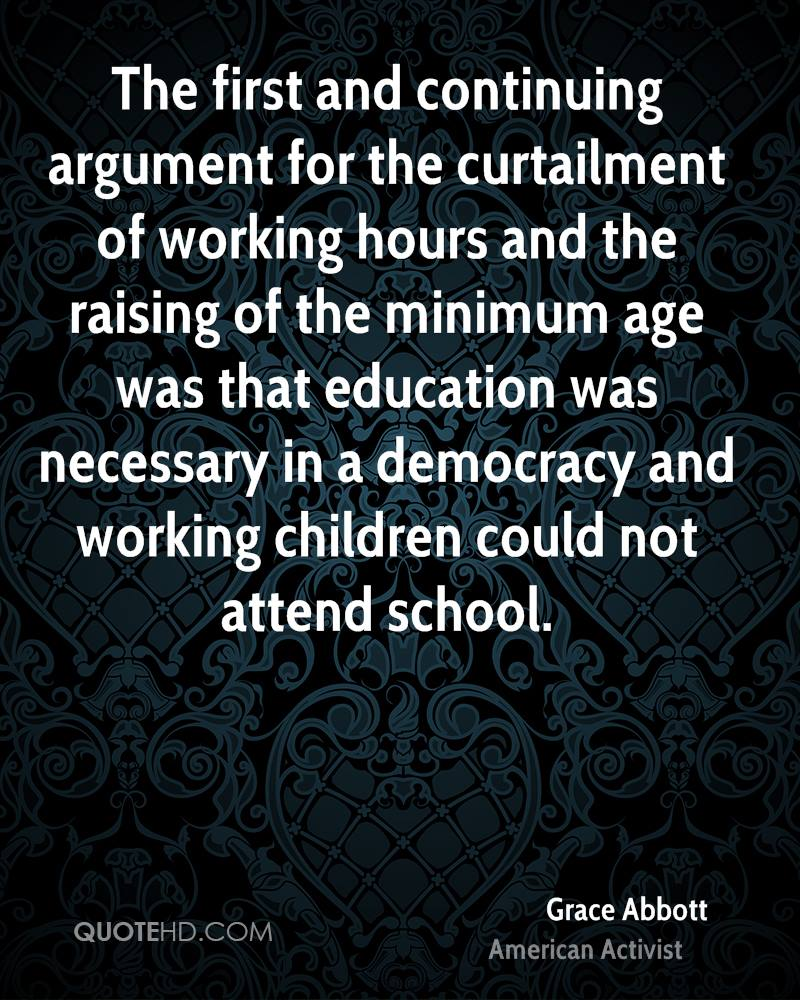 The first and continuing argument for the curtailment of working hours and the raising of the minimum age was that education was necessary in a democracy and working children could not attend school.