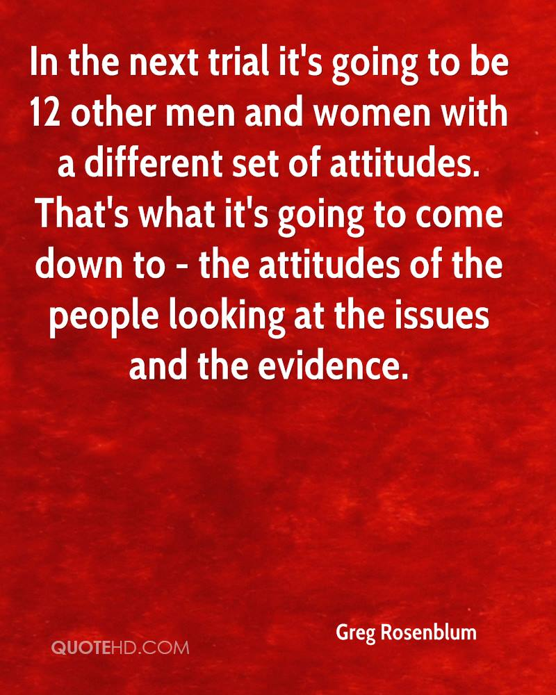 In the next trial it's going to be 12 other men and women with a different set of attitudes. That's what it's going to come down to - the attitudes of the people looking at the issues and the evidence.