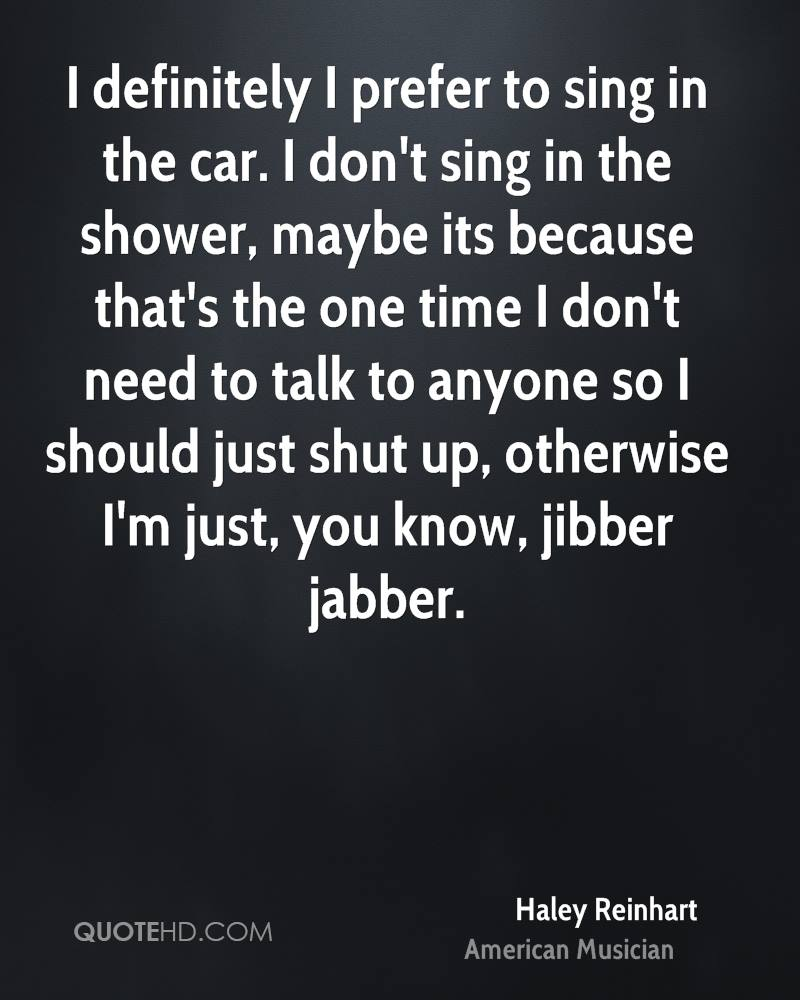 I definitely I prefer to sing in the car. I don't sing in the shower, maybe its because that's the one time I don't need to talk to anyone so I should just shut up, otherwise I'm just, you know, jibber jabber.