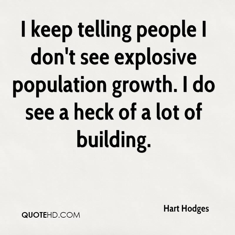 I keep telling people I don't see explosive population growth. I do see a heck of a lot of building.