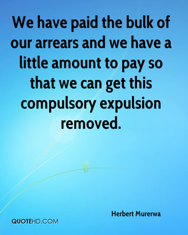We have paid the bulk of our arrears and we have a little amount to pay so that we can get this compulsory expulsion removed.