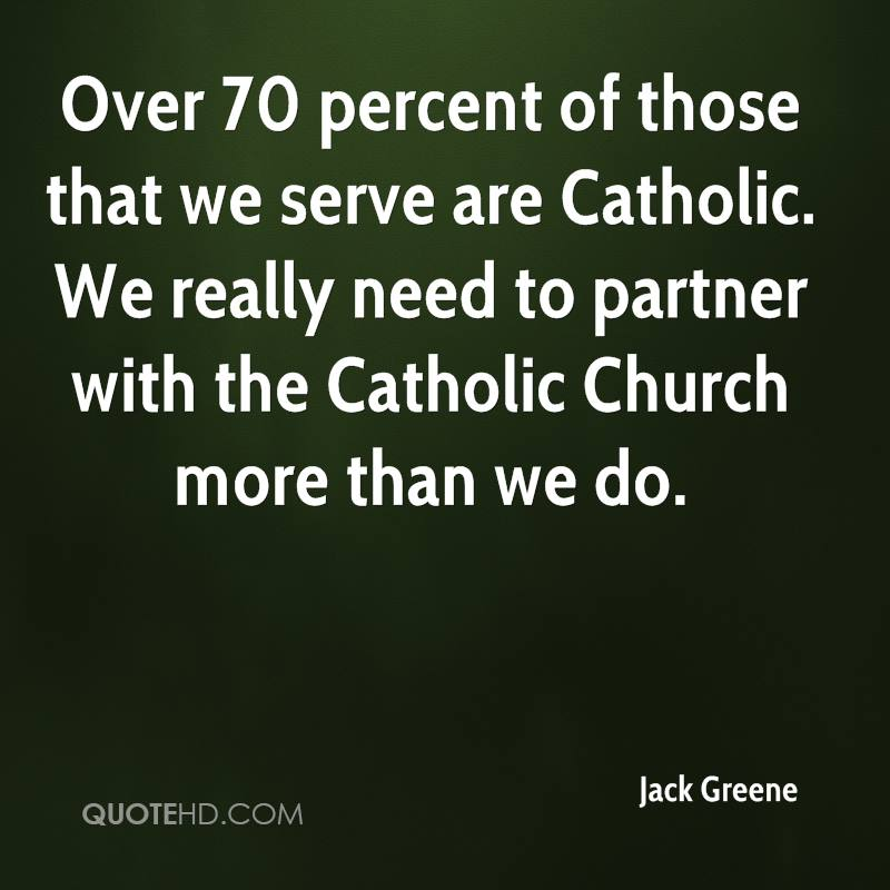 Over 70 percent of those that we serve are Catholic. We really need to partner with the Catholic Church more than we do.
