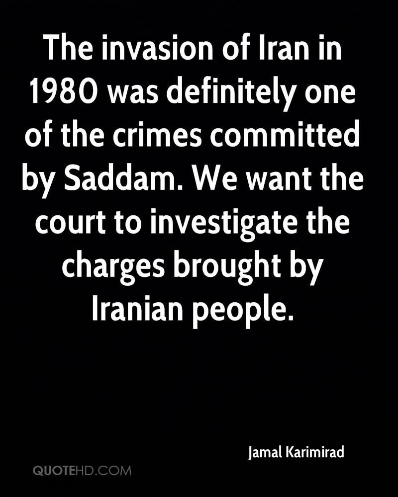 The invasion of Iran in 1980 was definitely one of the crimes committed by Saddam. We want the court to investigate the charges brought by Iranian people.