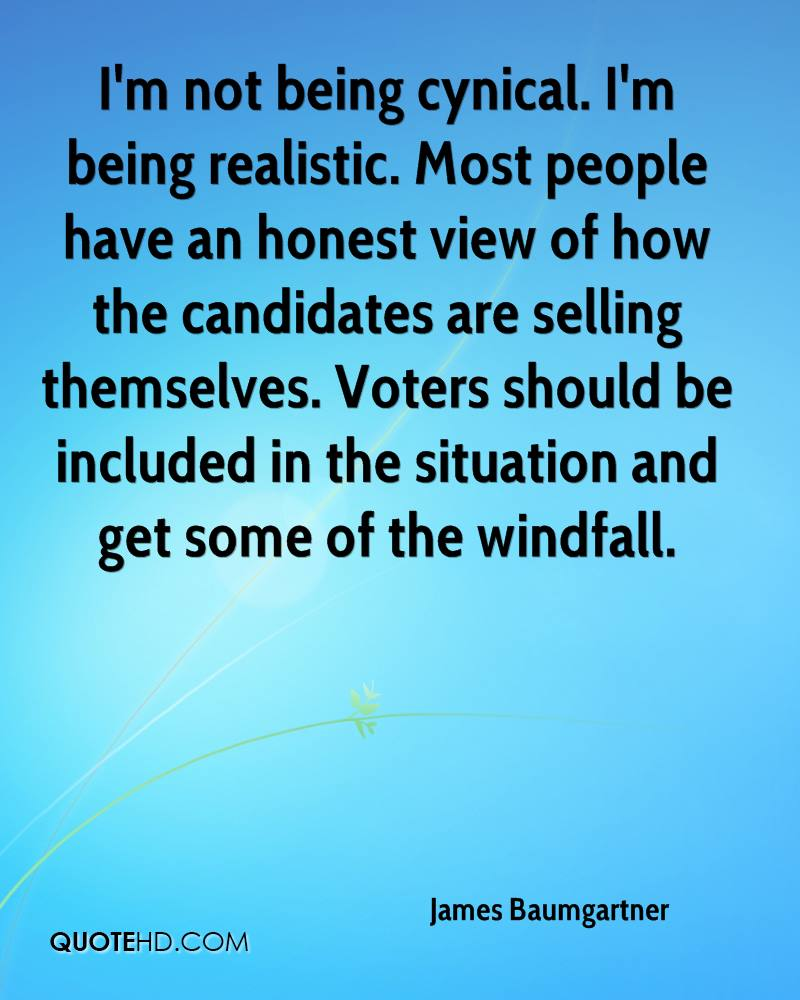 I'm not being cynical. I'm being realistic. Most people have an honest view of how the candidates are selling themselves. Voters should be included in the situation and get some of the windfall.