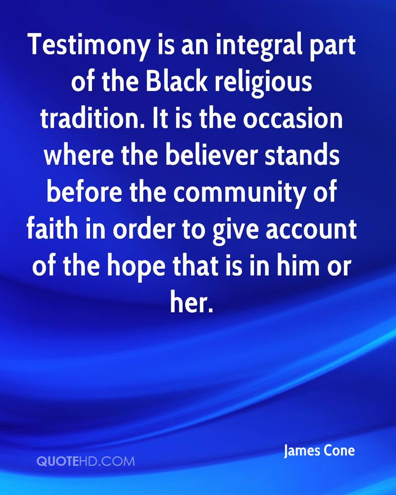 Testimony is an integral part of the Black religious tradition. It is the occasion where the believer stands before the community of faith in order to give account of the hope that is in him or her.