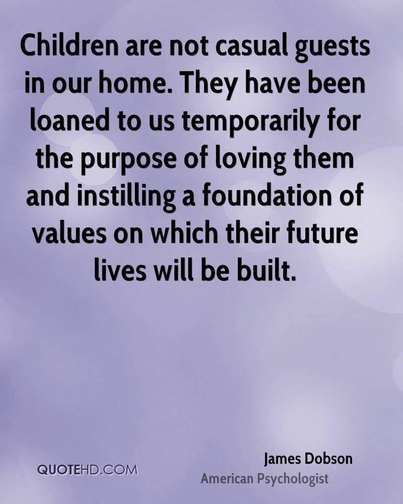 Children are not casual guests in our home. They have been loaned to us temporarily for the purpose of loving them and instilling a foundation of values on which their future lives will be built.