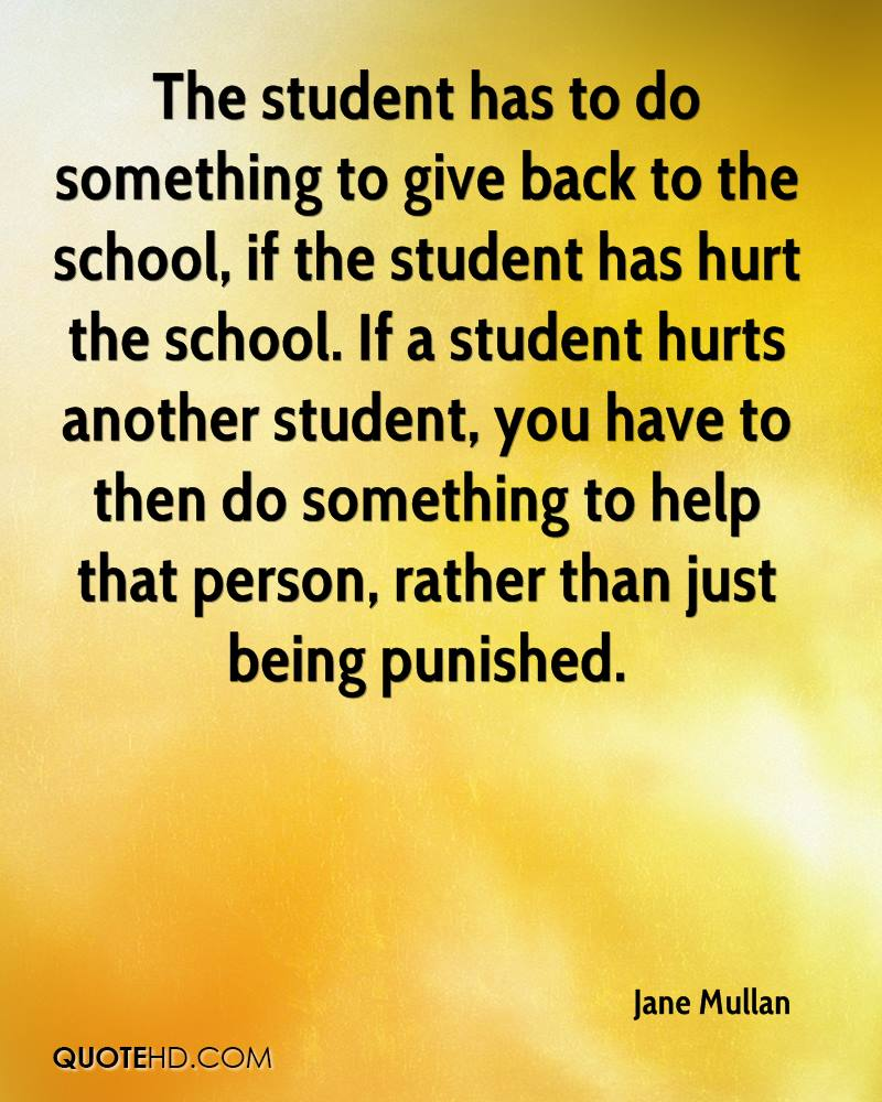 The student has to do something to give back to the school, if the student has hurt the school. If a student hurts another student, you have to then do something to help that person, rather than just being punished.