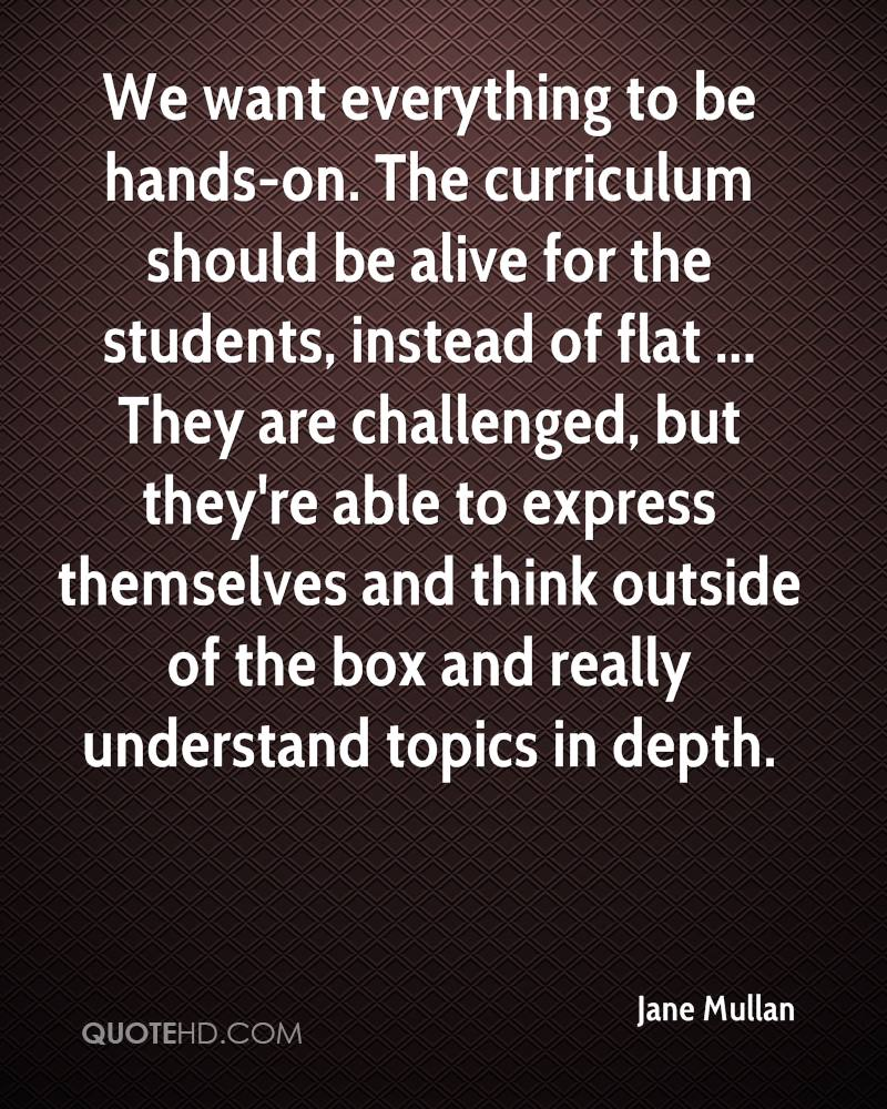 We want everything to be hands-on. The curriculum should be alive for the students, instead of flat ... They are challenged, but they're able to express themselves and think outside of the box and really understand topics in depth.