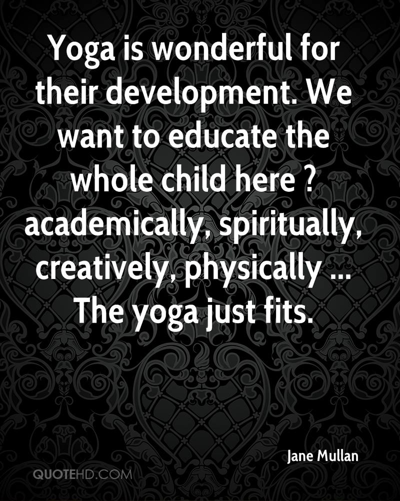 Yoga is wonderful for their development. We want to educate the whole child here ? academically, spiritually, creatively, physically ... The yoga just fits.