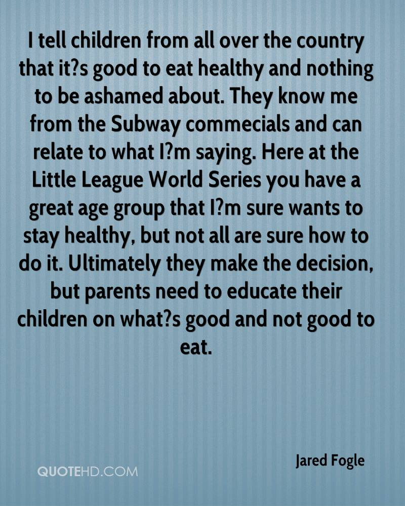I tell children from all over the country that it?s good to eat healthy and nothing to be ashamed about. They know me from the Subway commecials and can relate to what I?m saying. Here at the Little League World Series you have a great age group that I?m sure wants to stay healthy, but not all are sure how to do it. Ultimately they make the decision, but parents need to educate their children on what?s good and not good to eat.
