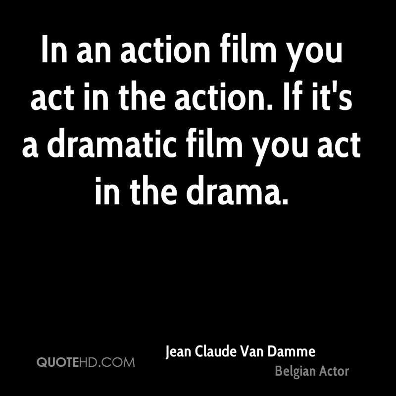 In an action film you act in the action. If it's a dramatic film you act in the drama.
