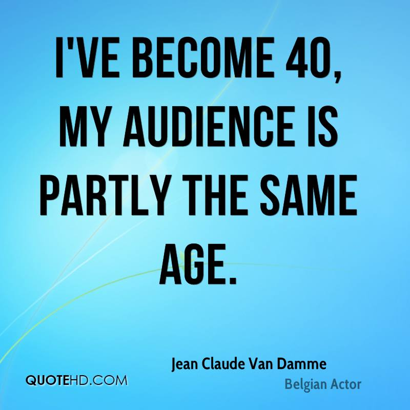 I've become 40, my audience is partly the same age.