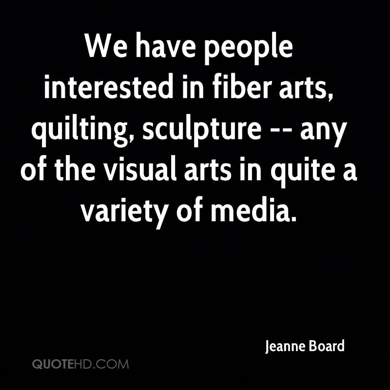 We have people interested in fiber arts, quilting, sculpture -- any of the visual arts in quite a variety of media.