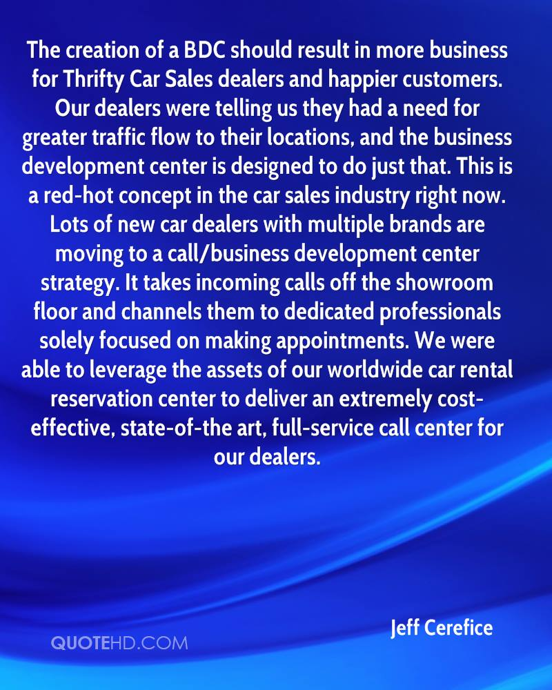 The creation of a BDC should result in more business for Thrifty Car Sales dealers and happier customers. Our dealers were telling us they had a need for greater traffic flow to their locations, and the business development center is designed to do just that. This is a red-hot concept in the car sales industry right now. Lots of new car dealers with multiple brands are moving to a call/business development center strategy. It takes incoming calls off the showroom floor and channels them to dedicated professionals solely focused on making appointments. We were able to leverage the assets of our worldwide car rental reservation center to deliver an extremely cost-effective, state-of-the art, full-service call center for our dealers.