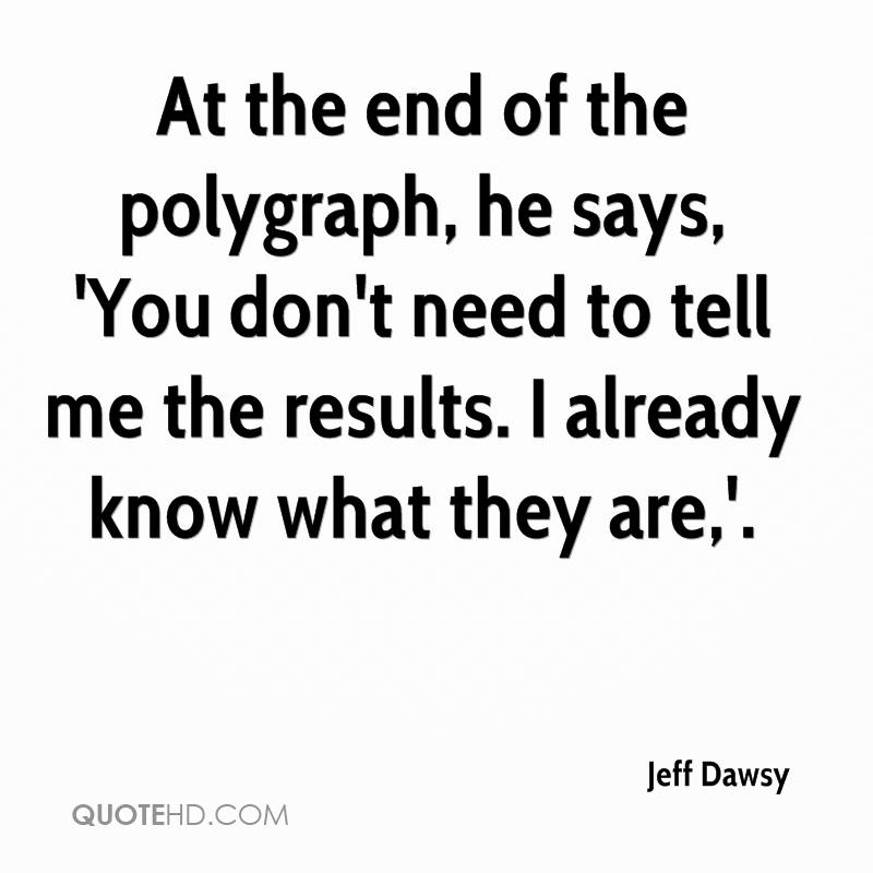 At the end of the polygraph, he says, 'You don't need to tell me the results. I already know what they are,'.