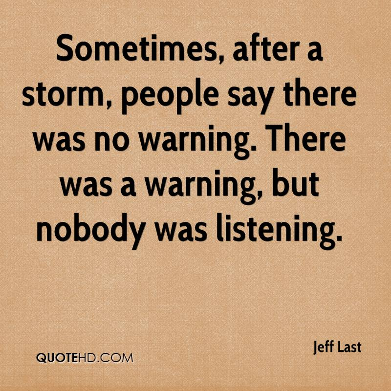 Sometimes, after a storm, people say there was no warning. There was a warning, but nobody was listening.