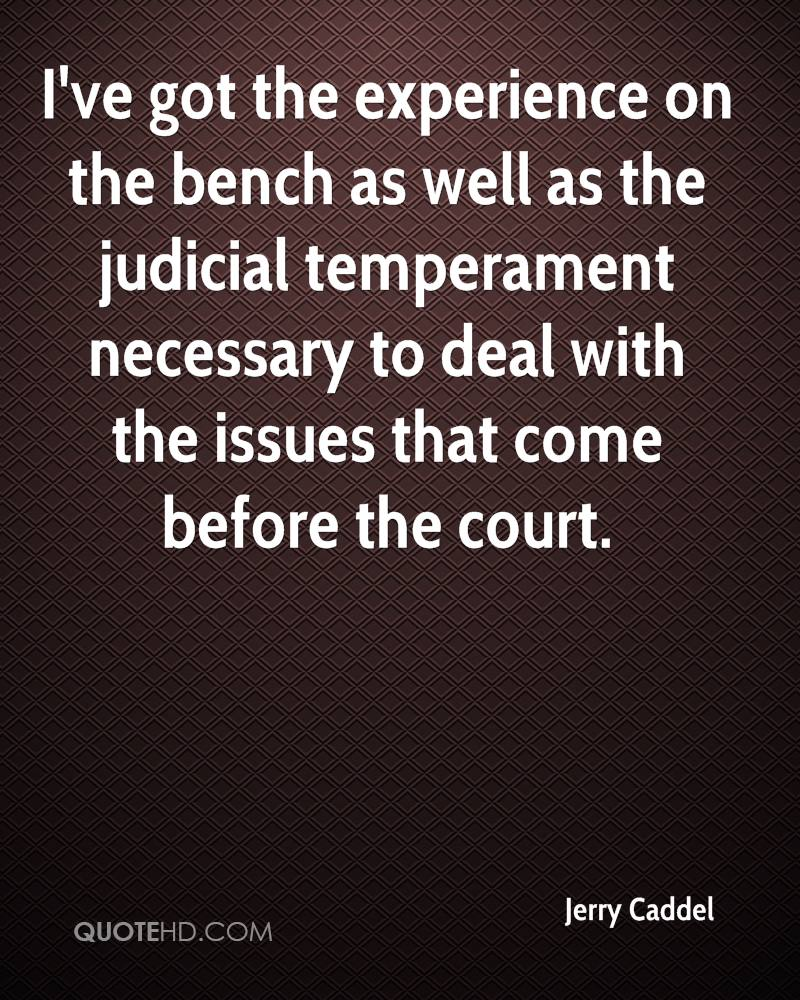 I've got the experience on the bench as well as the judicial temperament necessary to deal with the issues that come before the court.